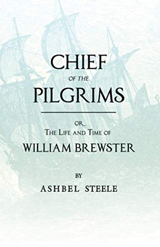 Chief Of The Pilgrims, Or, The Life And Time Of William Brewster By Ashbel Steele