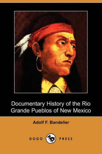 Documentary History of the Rio Grande Pueblos of New Mexico (Dodo Press) By Adolf F Bandelier