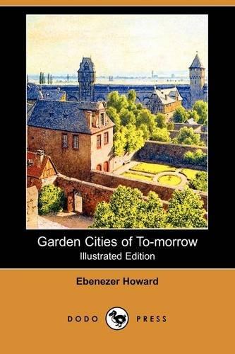 Garden Cities of To-Morrow (Illustrated Edition) (Dodo Press) By Ebenezer Howard