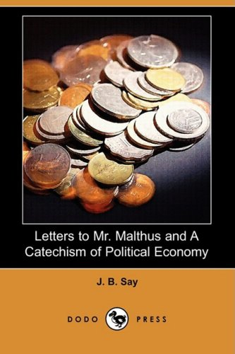 Letters to Mr. Malthus and a Catechism of Political Economy (Dodo Press) By J B Say