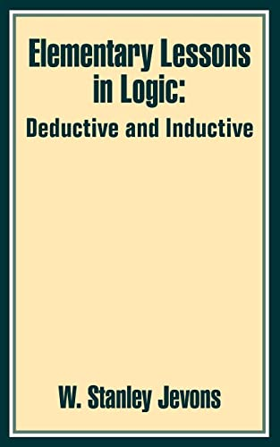 Elementary Lessons in Logic: Deductive and Inductive by W Stanley Jevons