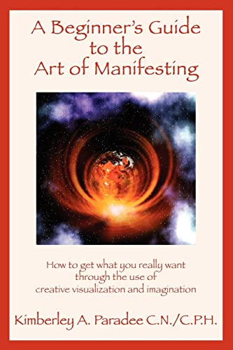 A Beginner's Guide to the Art of Manifesting How to Get What You Want Out of Life By Kimberley A. Paradee