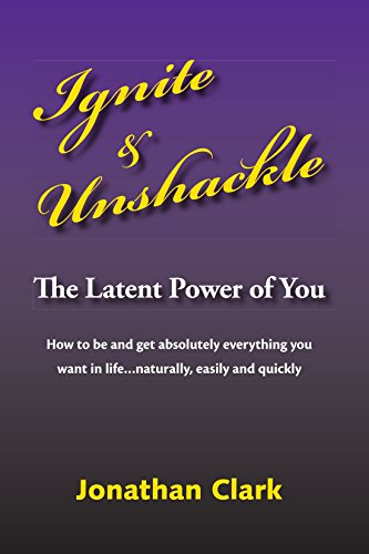 Ignite and Unshackle the Latent Power of You By Jonathan Clark