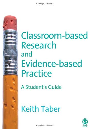 Classroom-based Research and Evidence-based Practice: A Guide for Teachers By Keith Taber