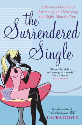 Surrendered Single: A Practical Guide to Attracting and Marrying the Right Man for You By Laura Doyle