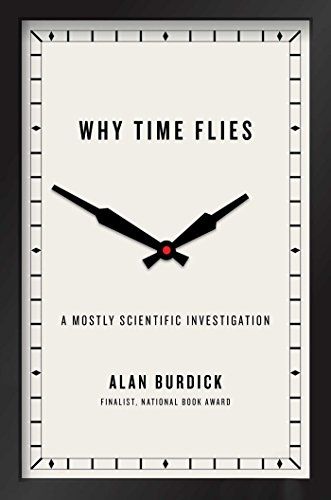 Why Time Flies: A Mostly Scientific Investigation By Alan Burdick