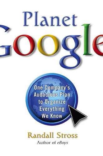 Planet Google: How One Company's All-Encompassing Vision is Transforming Our Lives By Randall E. Stross