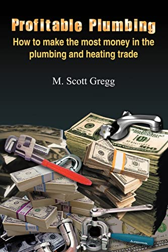 Profitable Plumbing: How to Make the Most Money in the Plumbing and Heating Trade by M. Scott Gregg