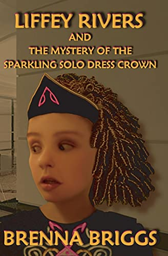 Liffey Rivers and the Mystery of the Sparkling Solo Dress Crown By Brenna Briggs