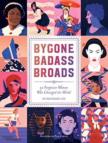 Bygone Badass Broads: 52 Forgotten Women Who Changed the World By Mackenzi Lee