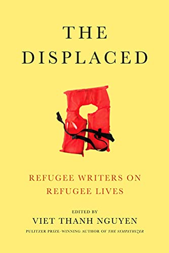 The Displaced: Refugee Writers on Refugee Lives By Edited by Viet Thanh Nguyen