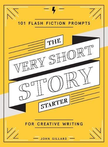 The Very Short Story Starter: 101 Flash Fiction Prompts for Creative Writing By John Gillard
