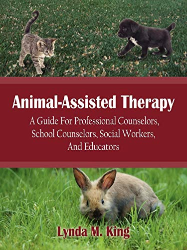 Animal-Assisted Therapy: A Guide For Professional Counselors, School Counselors, Social Workers, And Educators by Lynda M. King