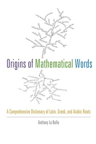 Origins of Mathematical Words: A Comprehensive Dictionary of Latin, Greek, and Arabic Roots by Anthony Lo Bello