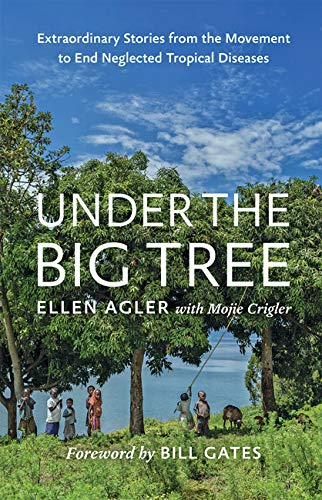Under the Big Tree: Extraordinary Stories from the Movement to End Neglected Tropical Diseases By Ellen Agler (Chief Executive Officer, The END Fund)
