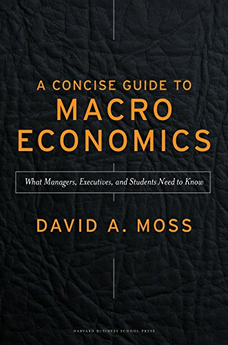 A Concise Guide to Macroeconomics: What Managers, Executives, And Students Need To Know by David A. Moss