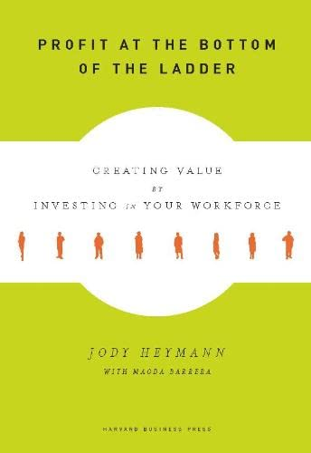 Profit at the Bottom of the Ladder: Creating Value by Investing in Your Workforce by Jody Heymann, M.D.