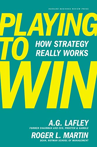 Playing to Win: How Strategy Really Works By A.G. Lafley