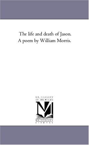 The Life and Death of Jason. A Poem by William Morris. By William Morris, MD