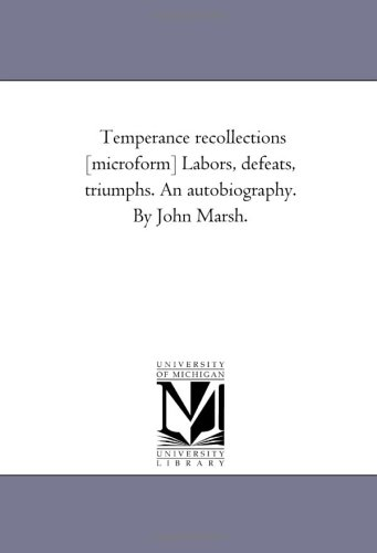 Temperance Recollections [Microform] Labors, Defeats, Triumphs. An Autobiography. by John Marsh. By John Marsh