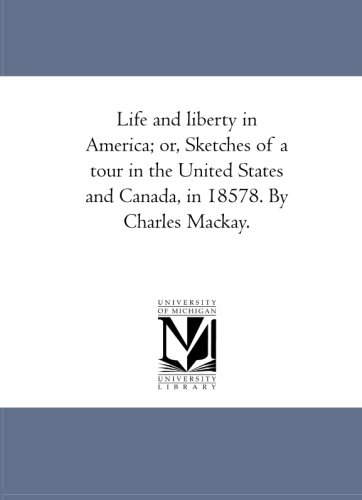 Life and Liberty in America; or, Sketches of A tour in the United States and Canada, in 1857-8. by Charles Mackay. By Charles MacKay