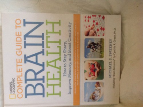 National Geographic Complete Guide to Brain Health: How to Stay Sharp, Improve Memory and Boost Creativity By Cynthia R. Green