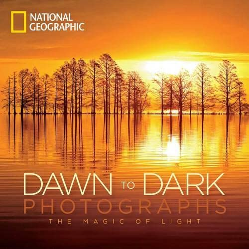 National Geographic Dawn to Dark Photographs: The Magic of Light By National Geographic