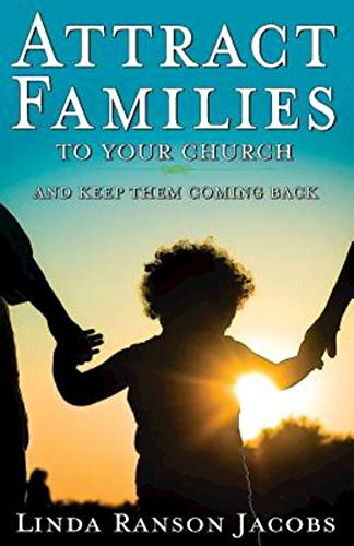 Attract Families to Your Church and Keep Them Coming Back By Linda Ransom Jacobs