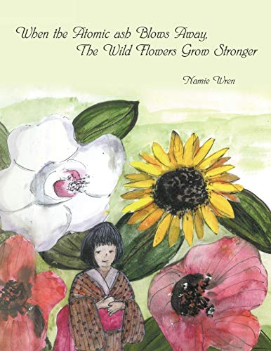 When the Atomic Ash Blows Away, The Wild Flowers Grow Stronger By Namie Wren