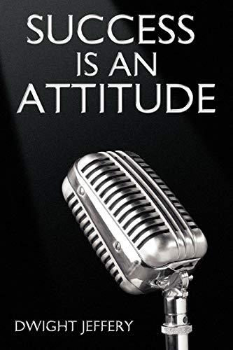 SUCCESS Is An Attitude By Dwight Jeffery