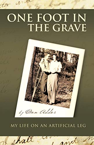 One Foot in the Grave My Life on an Artificial Leg By Don Addor