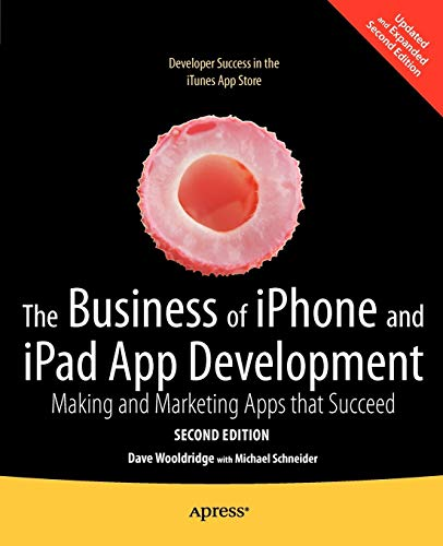 The Business of iPhone and iPad App Development: Making and Marketing Apps that Succeed By Dave Wooldridge