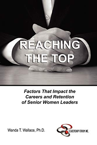 Reaching The Top: Factors That Impact the Careers and Retention of Senior Women Leaders By Ph.D., Wanda T. Wallace