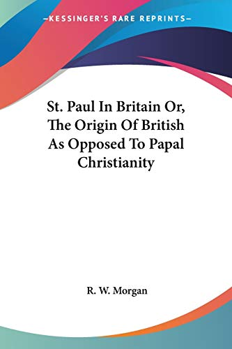 St. Paul in Britain Or, the Origin of British as Opposed to Papal Christianity By R W Morgan