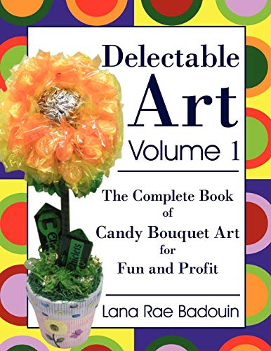 Delectable Art Volume 1: The Complete Book of Candy Bouquet Art for Fun and Profit by Lana Rae Badouin