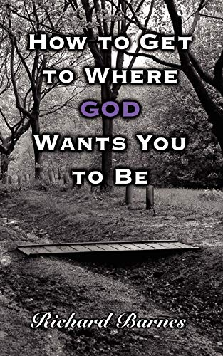 How to Get to Where GOD Wants You to Be By Richard Barnes