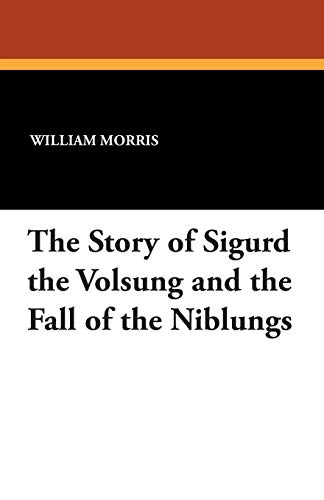 The Story of Sigurd the Volsung and the Fall of the Niblungs By William Morris, MD