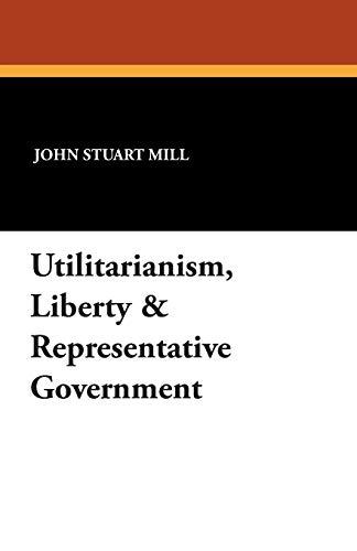 Utilitarianism, Liberty & Representative Government By John Stuart Mill