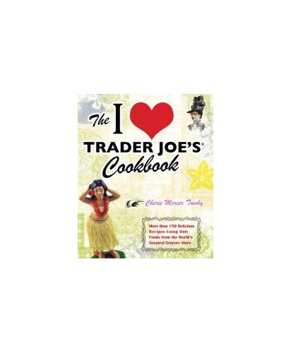 The I Love Trader Joe's Cookbook: More Than 150 Delicious Recipes Using Only Foods From the World By Cherie Mercer Twohy