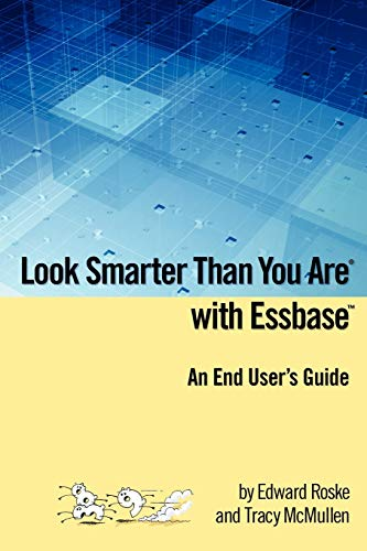 Look Smarter Than You Are with Essbase - An End User's Guide By Edward Roske