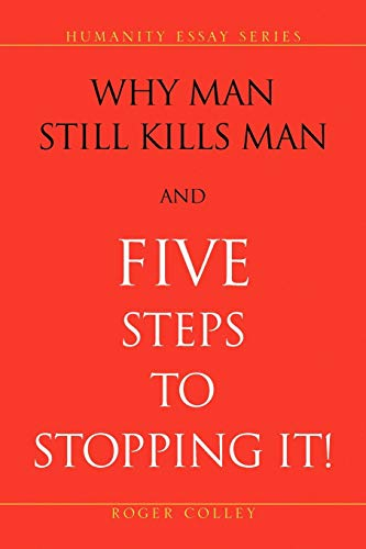 Why Man Still Kills Man and Five Steps to Stopping It! By Roger Colley