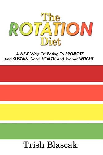 The Rotation Diet: A New Way Of Eating To Promote And Sustain Good Health And Proper Weight by Trish Blascak