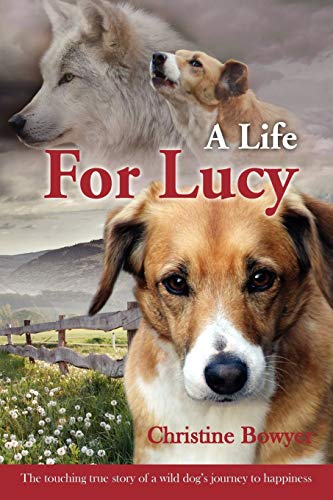 A Life for Lucy: The Touching True Story of a Wild Dog's Journey to Happiness. by Christine Bowyer