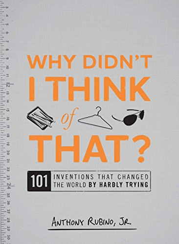 Why Didn't I Think of That?: 101 Inventions That Changed the World by Hardly Trying By Anthony Rubino, Jr.