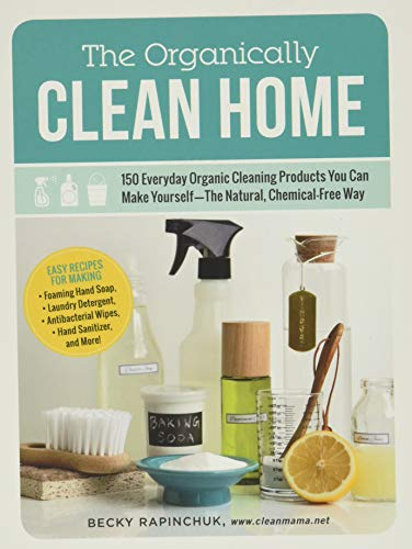 The Organically Clean Home: 150 Everyday Organic Cleaning Products You Can Make Yourself--The Natural, Chemical-Free Way By Becky Rapinchuk