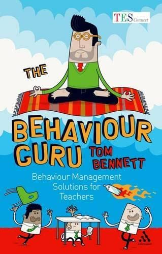 The Behaviour Guru: Behaviour Management Solutions for Teachers by Tom Bennett