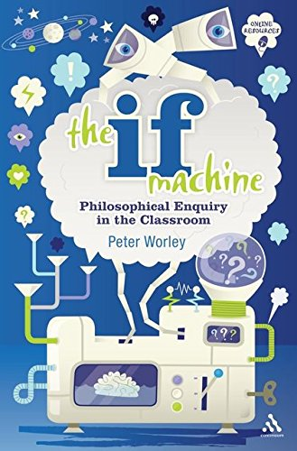 The If Machine: Philosophical Enquiry in the Classroom By Peter Worley