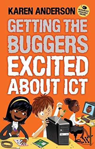 Getting the Buggers Excited About ICT By Karen Anderson