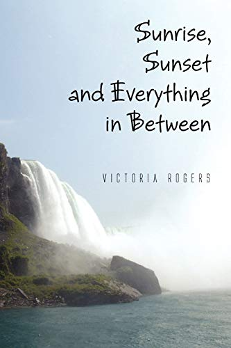 Sunrise, Sunset and Everything in Between By Victoria Rogers