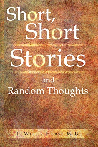 Short, Short Stories and Random Thoughts By J Willis M D Hurst